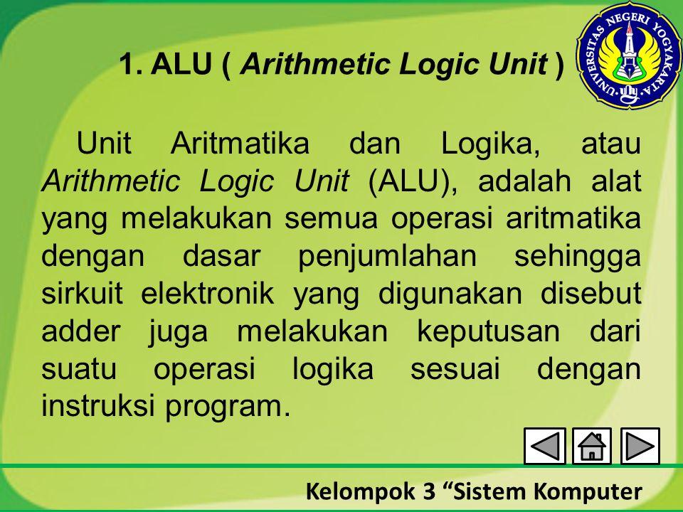 "Kelompok 3 ""Sistem Komputer 1. ALU ( Arithmetic Logic Unit ) Unit Aritmatika dan Logika, atau Arithmetic Logic Unit (ALU), adalah alat yang melakukan"