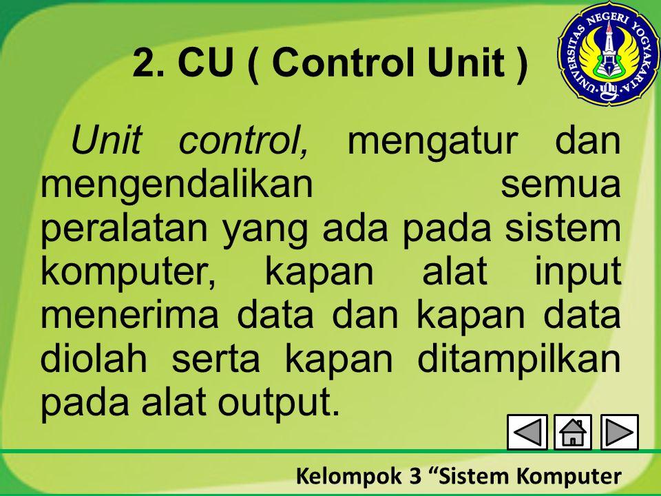 """Kelompok 3 """"Sistem Komputer 2. CU ( Control Unit ) Unit control, mengatur dan mengendalikan semua peralatan yang ada pada sistem komputer, kapan alat"""