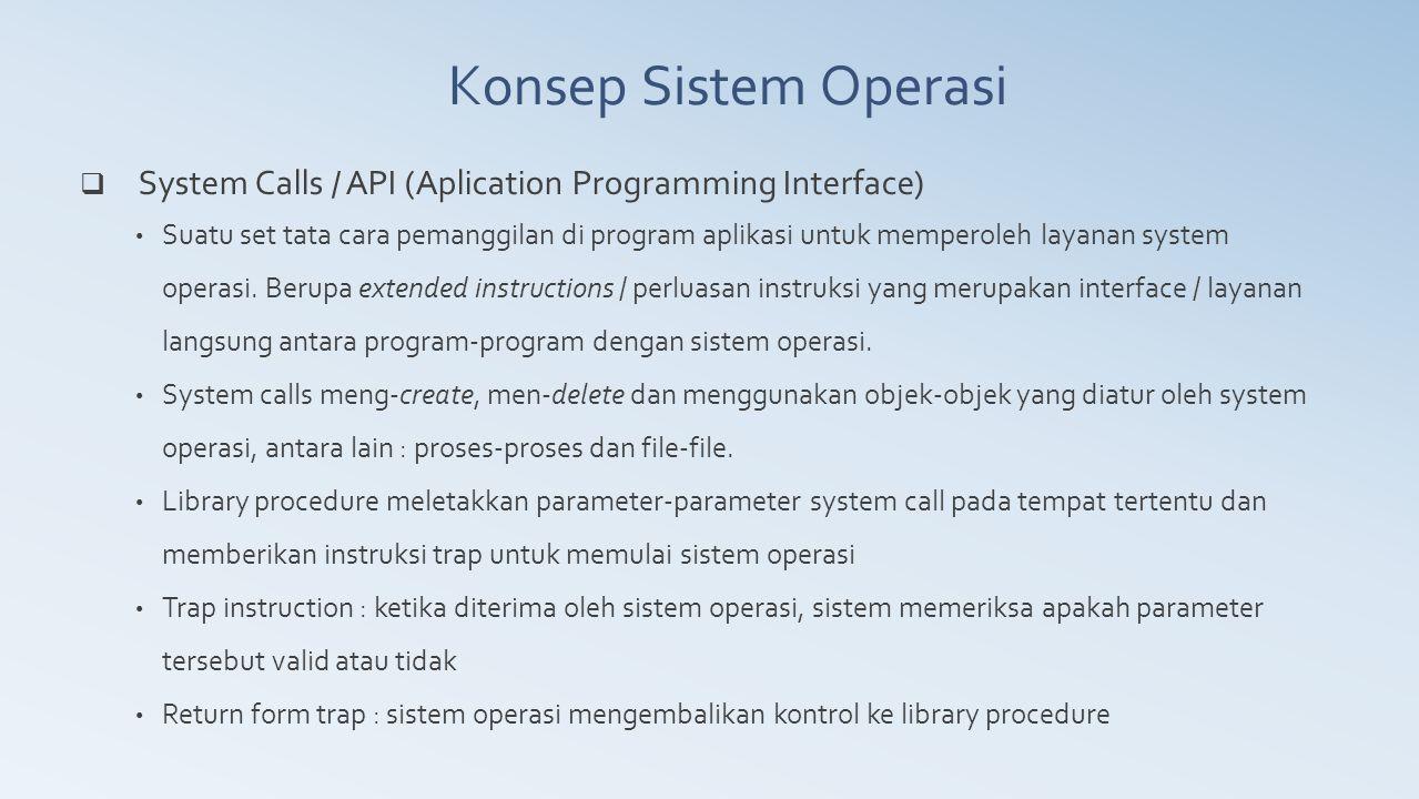  System Calls / API (Aplication Programming Interface) Suatu set tata cara pemanggilan di program aplikasi untuk memperoleh layanan system operasi. B