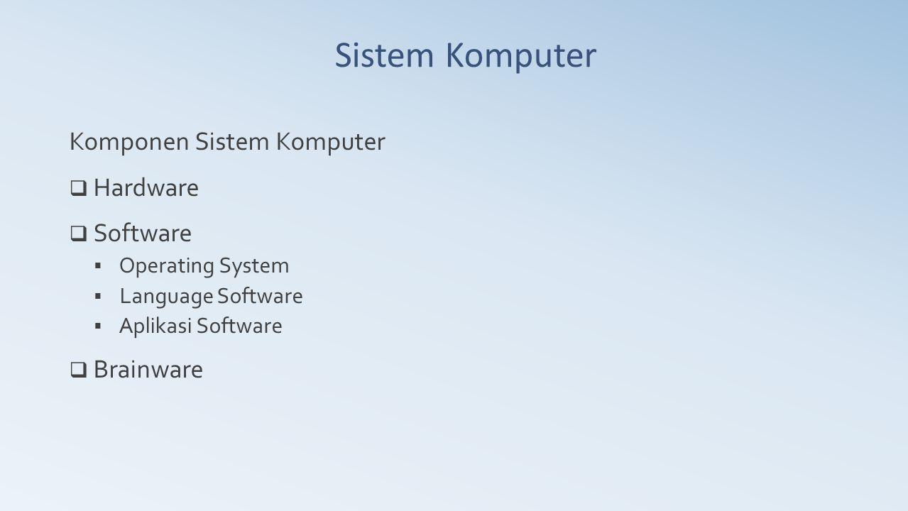 Komponen Sistem Komputer  Hardware  Software  Operating System  Language Software  Aplikasi Software  Brainware Sistem Komputer