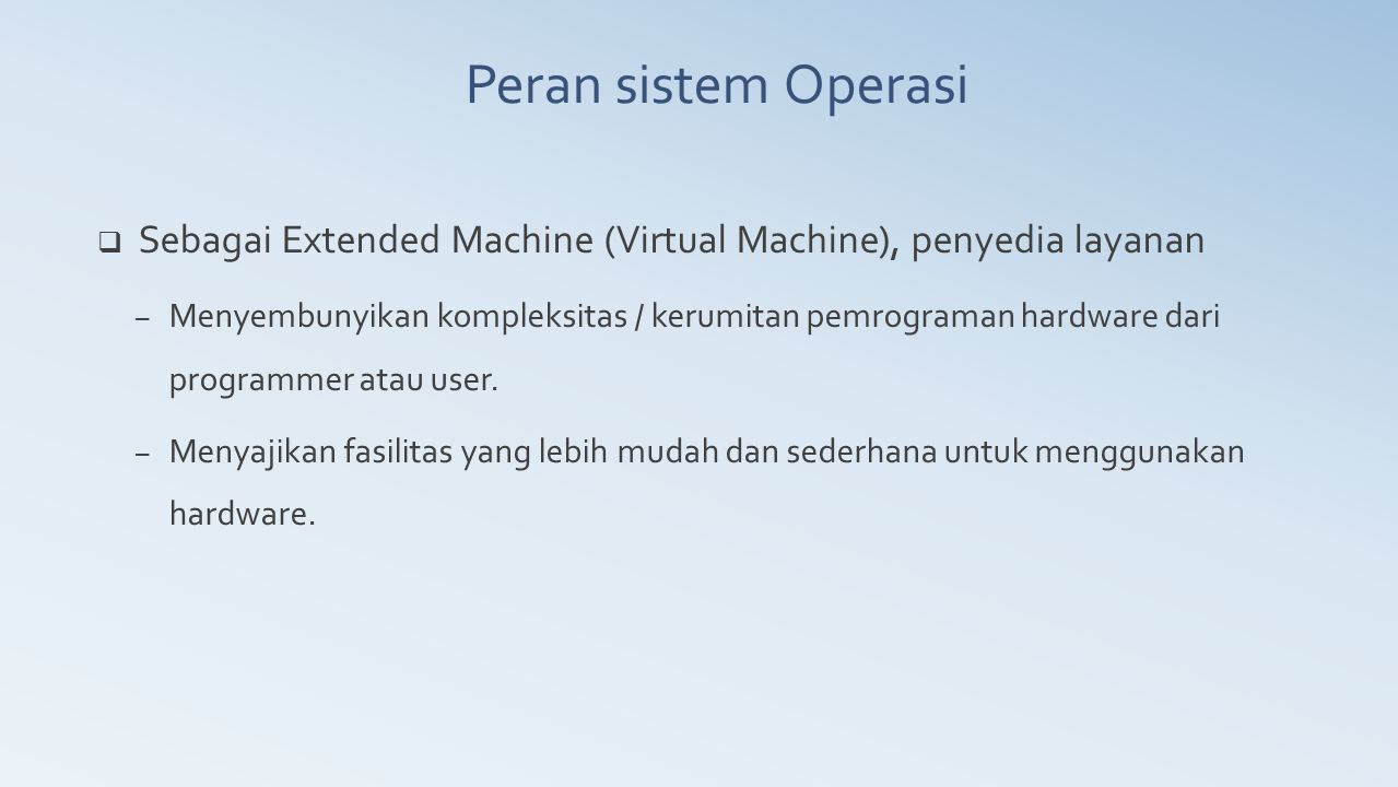  Sebagai Extended Machine (Virtual Machine), penyedia layanan – Menyembunyikan kompleksitas / kerumitan pemrograman hardware dari programmer atau use