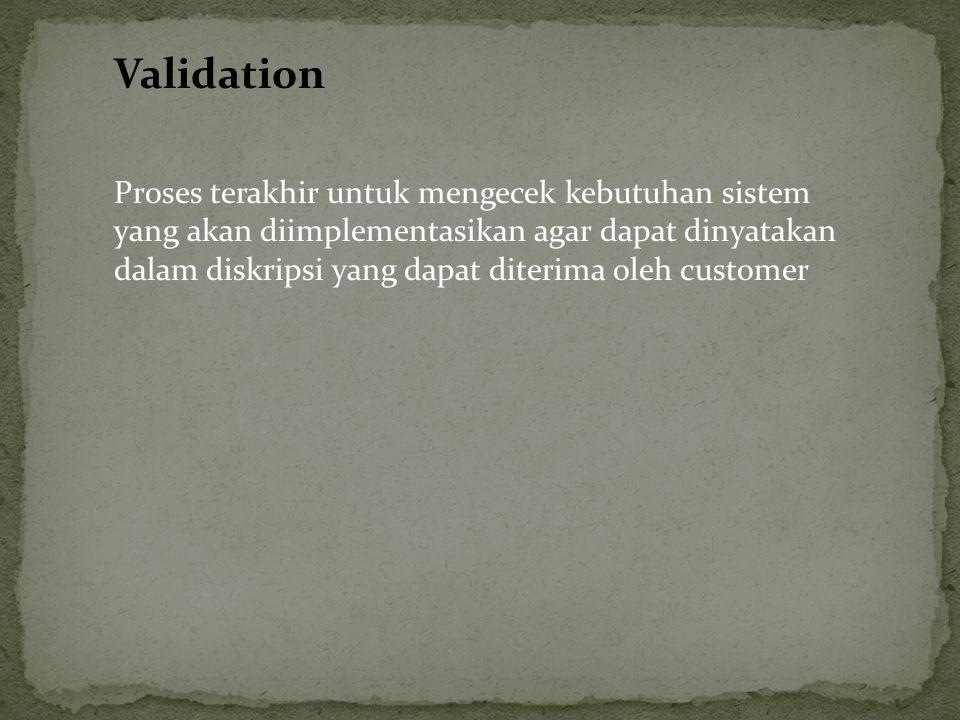 Validation Proses terakhir untuk mengecek kebutuhan sistem yang akan diimplementasikan agar dapat dinyatakan dalam diskripsi yang dapat diterima oleh