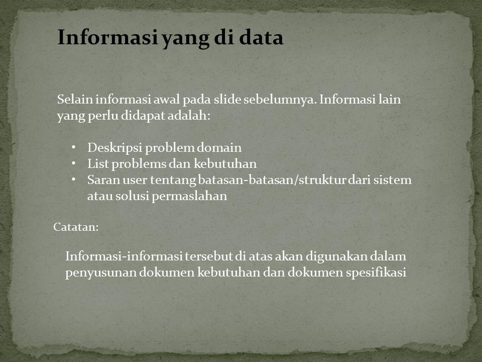 Selain informasi awal pada slide sebelumnya. Informasi lain yang perlu didapat adalah: Deskripsi problem domain List problems dan kebutuhan Saran user