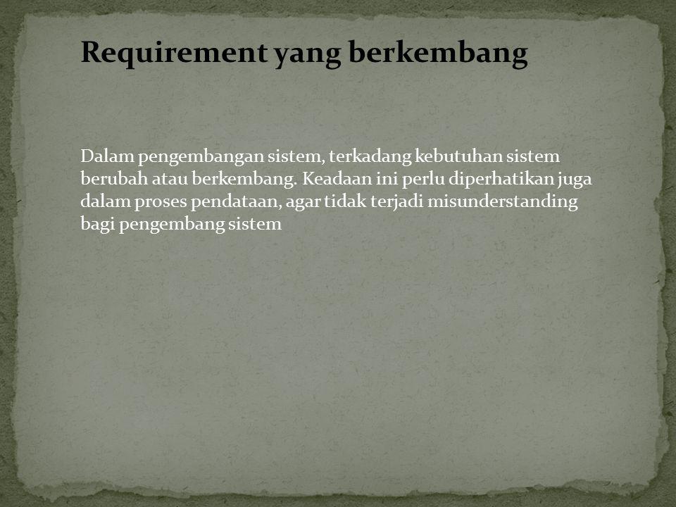 Requirement yang berkembang Dalam pengembangan sistem, terkadang kebutuhan sistem berubah atau berkembang. Keadaan ini perlu diperhatikan juga dalam p