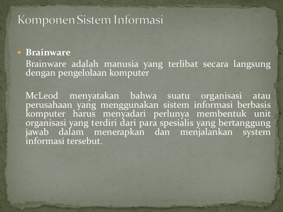Brainware Brainware adalah manusia yang terlibat secara langsung dengan pengelolaan komputer McLeod menyatakan bahwa suatu organisasi atau perusahaan