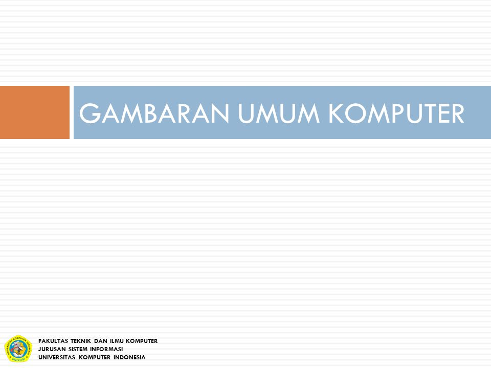 GAMBARAN UMUM KOMPUTER FAKULTAS TEKNIK DAN ILMU KOMPUTER JURUSAN SISTEM INFORMASI UNIVERSITAS KOMPUTER INDONESIA