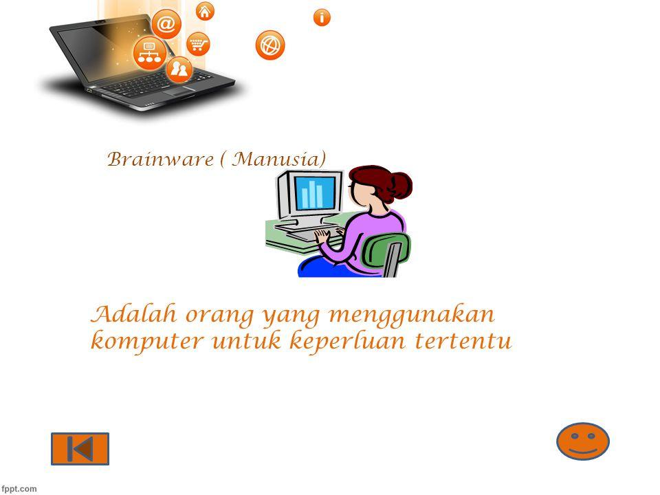 Brainware ( Manusia) Adalah orang yang menggunakan komputer untuk keperluan tertentu
