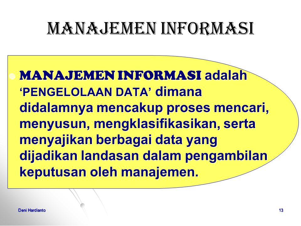 Deni Hardianto12 SISTEM INFORMASI Adalah kombinasi prosedur kerja, informasi, orang dan teknologi informasi yang diorganisasikan untuk mencapai tujuan dalam sebuah organisasi (Alter: 1992) Sebuah rangkaian prosedur formal dimana data dikelompokan, diproses menjadi informasi dan didistribusikan kepada pemakai (Hall: 2001)