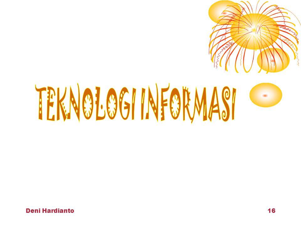 Deni Hardianto15 TEKNOLOGI INFORMASI Studi atau penggunaan peralatan elektronika, terutama komputer, untuk menyimpan, menganalisa, dan mendistribusikan informasi apa saja termasuk kata,bilangan, gambar dll (kamus Oxford: 1995) Segala bentuk teknologi yang diterapkan untuk memproses dan mengirimkan informasi dalam bentuk elektronik (Lcs: 2000)