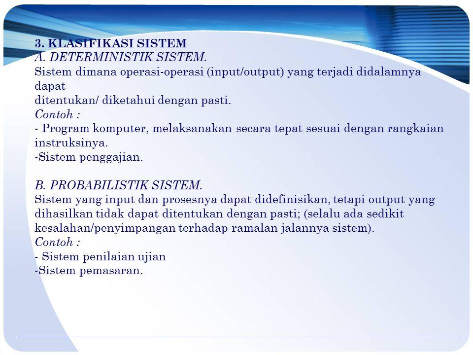 3. KLASIFIKASI SISTEM A. DETERMINISTIK SISTEM. Sistem dimana operasi-operasi (input/output) yang terjadi didalamnya dapat ditentukan/ diketahui dengan