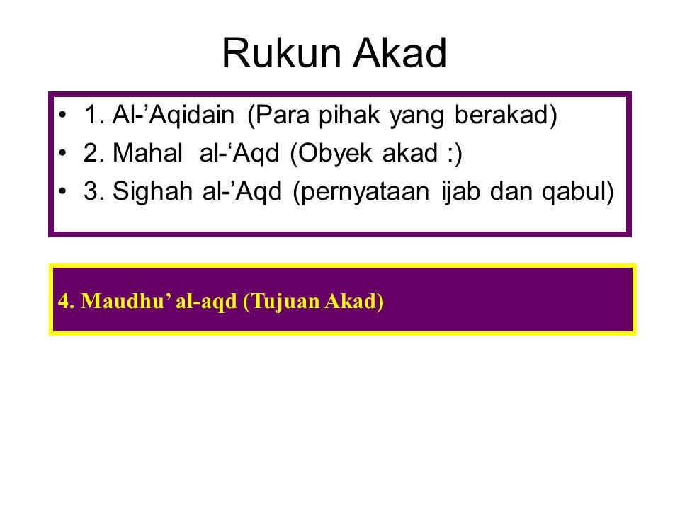 Rukun Akad 1. Al-'Aqidain (Para pihak yang berakad) 2. Mahal al-'Aqd (Obyek akad :) 3. Sighah al-'Aqd (pernyataan ijab dan qabul) 4. Maudhu' al-aqd (T