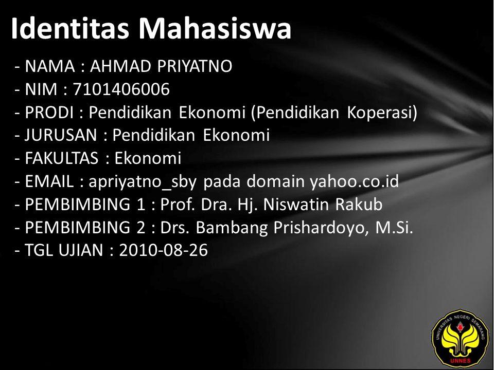 Identitas Mahasiswa - NAMA : AHMAD PRIYATNO - NIM : 7101406006 - PRODI : Pendidikan Ekonomi (Pendidikan Koperasi) - JURUSAN : Pendidikan Ekonomi - FAKULTAS : Ekonomi - EMAIL : apriyatno_sby pada domain yahoo.co.id - PEMBIMBING 1 : Prof.