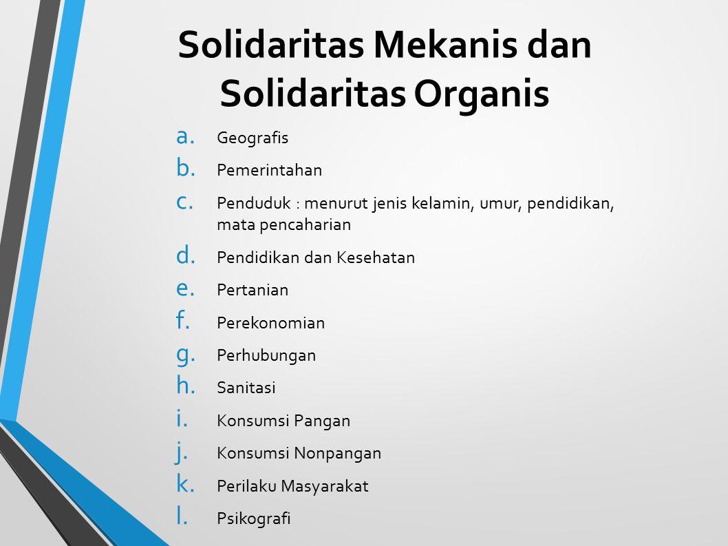 Solidaritas Mekanis dan Solidaritas Organis a. Geografis b. Pemerintahan c. Penduduk : menurut jenis kelamin, umur, pendidikan, mata pencaharian d. Pe