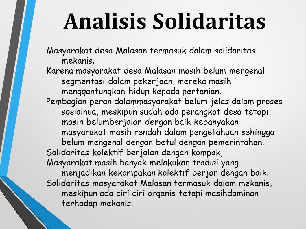 Analisis Solidaritas Masyarakat desa Malasan termasuk dalam solidaritas mekanis. Karena masyarakat desa Malasan masih belum mengenal segmentasi dalam