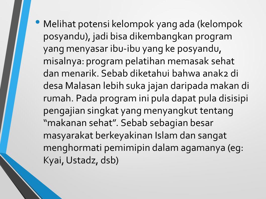 Melihat potensi kelompok yang ada (kelompok posyandu), jadi bisa dikembangkan program yang menyasar ibu-ibu yang ke posyandu, misalnya: program pelati