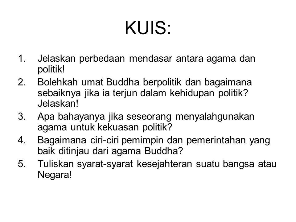 KUIS: 1.Jelaskan perbedaan mendasar antara agama dan politik! 2.Bolehkah umat Buddha berpolitik dan bagaimana sebaiknya jika ia terjun dalam kehidupan