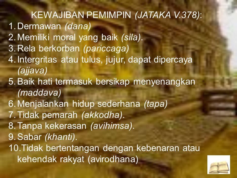KEWAJIBAN PEMIMPIN (JATAKA V.378): 1.Dermawan (dana) 2.Memiliki moral yang baik (sila). 3.Rela berkorban (pariccaga) 4.Intergritas atau tulus, jujur,