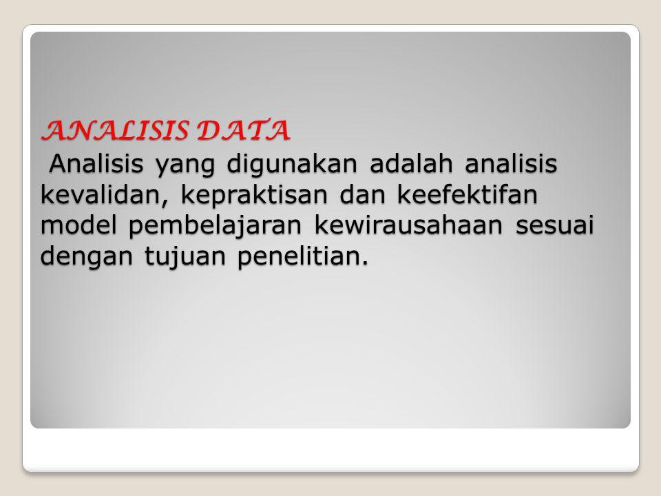 ANALISIS DATA Analisis yang digunakan adalah analisis kevalidan, kepraktisan dan keefektifan model pembelajaran kewirausahaan sesuai dengan tujuan pen