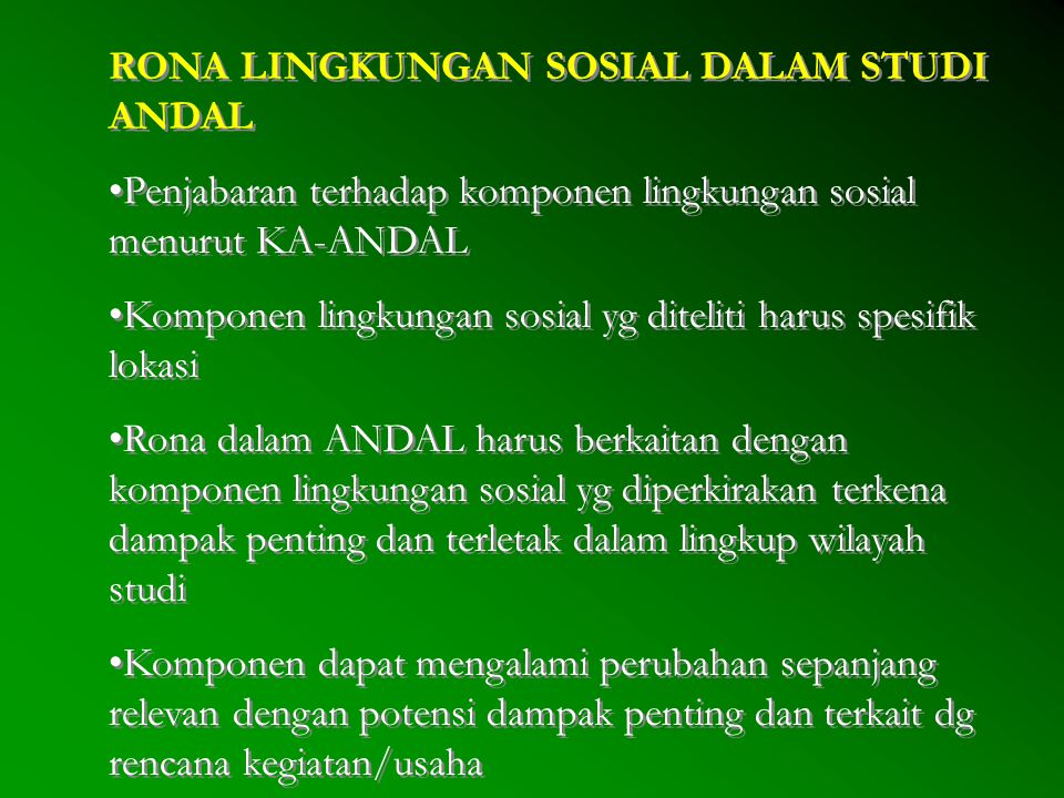 RONA LINGKUNGAN SOSIAL DALAM STUDI ANDAL Penjabaran terhadap komponen lingkungan sosial menurut KA-ANDAL Komponen lingkungan sosial yg diteliti harus