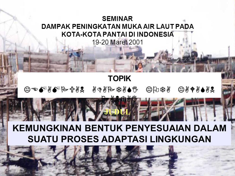 SEMINAR DAMPAK PENINGKATAN MUKA AIR LAUT PADA KOTA-KOTA PANTAI DI INDONESIA 19-20 Maret 2001 TOPIK KEMAMPUAN ADAPTASI KOTA KAWASAN PANTAI KEMUNGKINAN BENTUK PENYESUAIAN DALAM SUATU PROSES ADAPTASI LINGKUNGAN JUDUL