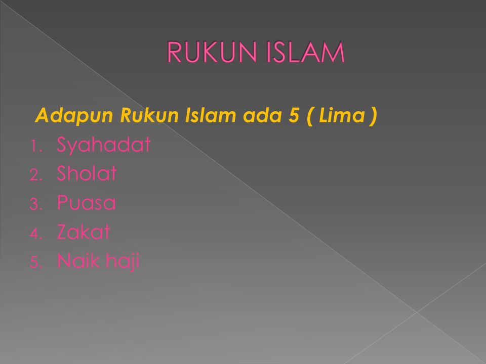 Adapun Rukun Islam ada 5 ( Lima ) 1. Syahadat 2. Sholat 3. Puasa 4. Zakat 5. Naik haji