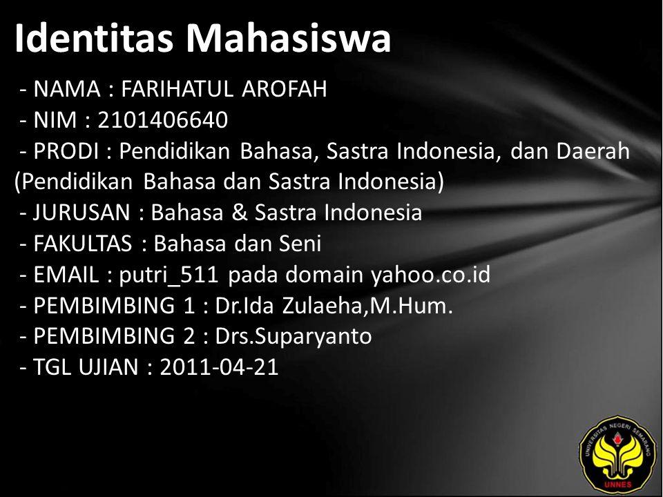 Identitas Mahasiswa - NAMA : FARIHATUL AROFAH - NIM : 2101406640 - PRODI : Pendidikan Bahasa, Sastra Indonesia, dan Daerah (Pendidikan Bahasa dan Sastra Indonesia) - JURUSAN : Bahasa & Sastra Indonesia - FAKULTAS : Bahasa dan Seni - EMAIL : putri_511 pada domain yahoo.co.id - PEMBIMBING 1 : Dr.Ida Zulaeha,M.Hum.