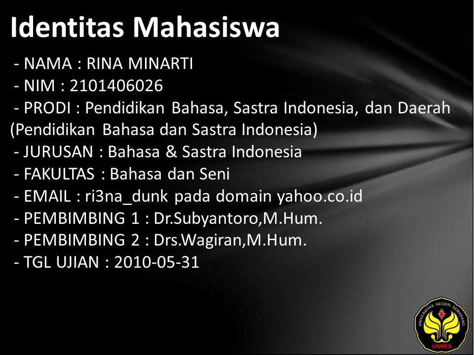 Identitas Mahasiswa - NAMA : RINA MINARTI - NIM : 2101406026 - PRODI : Pendidikan Bahasa, Sastra Indonesia, dan Daerah (Pendidikan Bahasa dan Sastra Indonesia) - JURUSAN : Bahasa & Sastra Indonesia - FAKULTAS : Bahasa dan Seni - EMAIL : ri3na_dunk pada domain yahoo.co.id - PEMBIMBING 1 : Dr.Subyantoro,M.Hum.