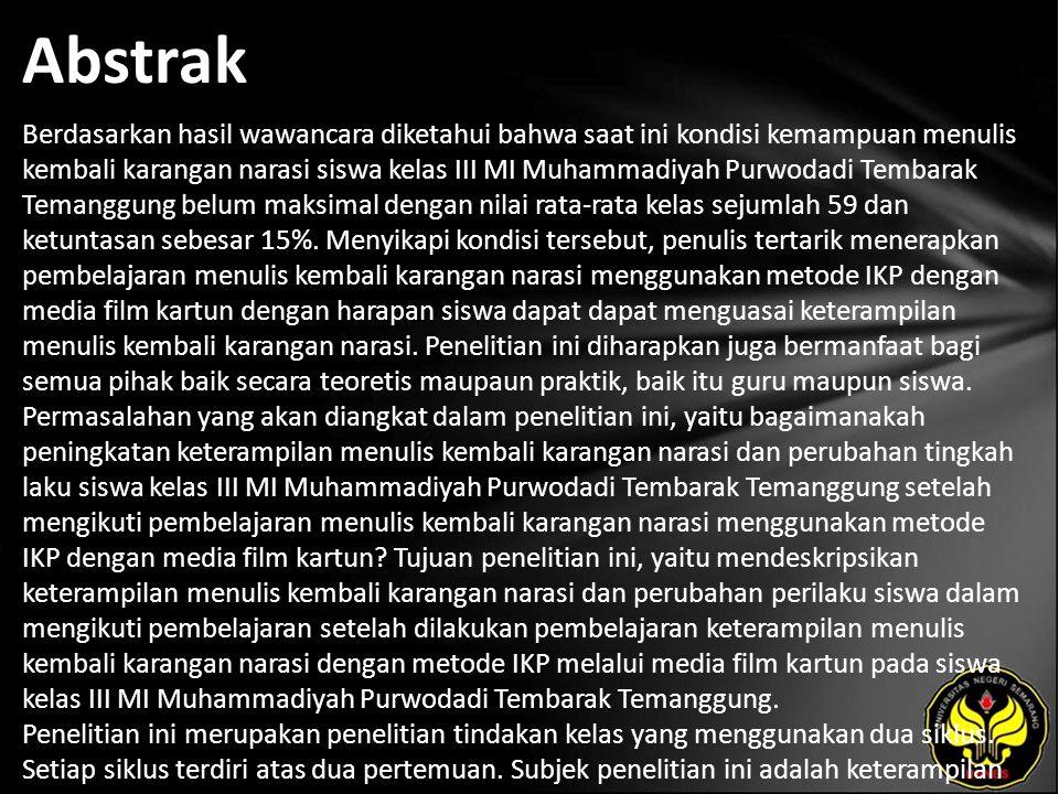 Abstrak Berdasarkan hasil wawancara diketahui bahwa saat ini kondisi kemampuan menulis kembali karangan narasi siswa kelas III MI Muhammadiyah Purwodadi Tembarak Temanggung belum maksimal dengan nilai rata-rata kelas sejumlah 59 dan ketuntasan sebesar 15%.