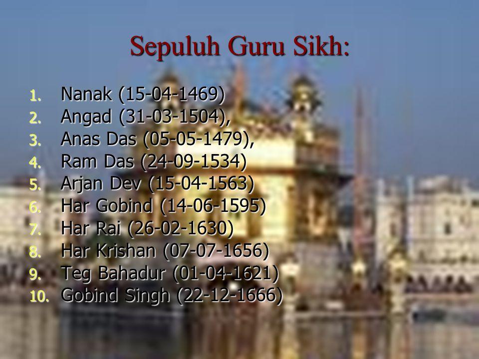 Dosen Pembimbing: Siti Nadroh, M.Ag 4 Sepuluh Guru Sikh: 1. Nanak (15-04-1469) 2. Angad (31-03-1504), 3. Anas Das (05-05-1479), 4. Ram Das (24-09-1534