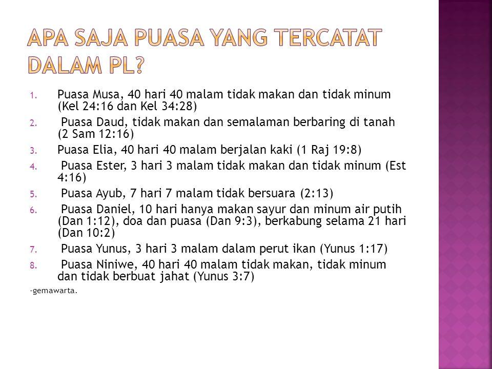 1. Puasa Musa, 40 hari 40 malam tidak makan dan tidak minum (Kel 24:16 dan Kel 34:28) 2. Puasa Daud, tidak makan dan semalaman berbaring di tanah (2 S