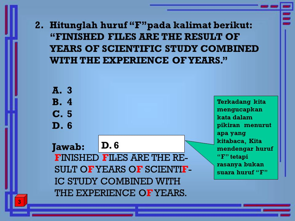 "2. Hitunglah huruf ""F""pada kalimat berikut: ""FINISHED FILES ARE THE RESULT OF YEARS OF SCIENTIFIC STUDY COMBINED WITH THE EXPERIENCE OF YEARS."" FINISH"