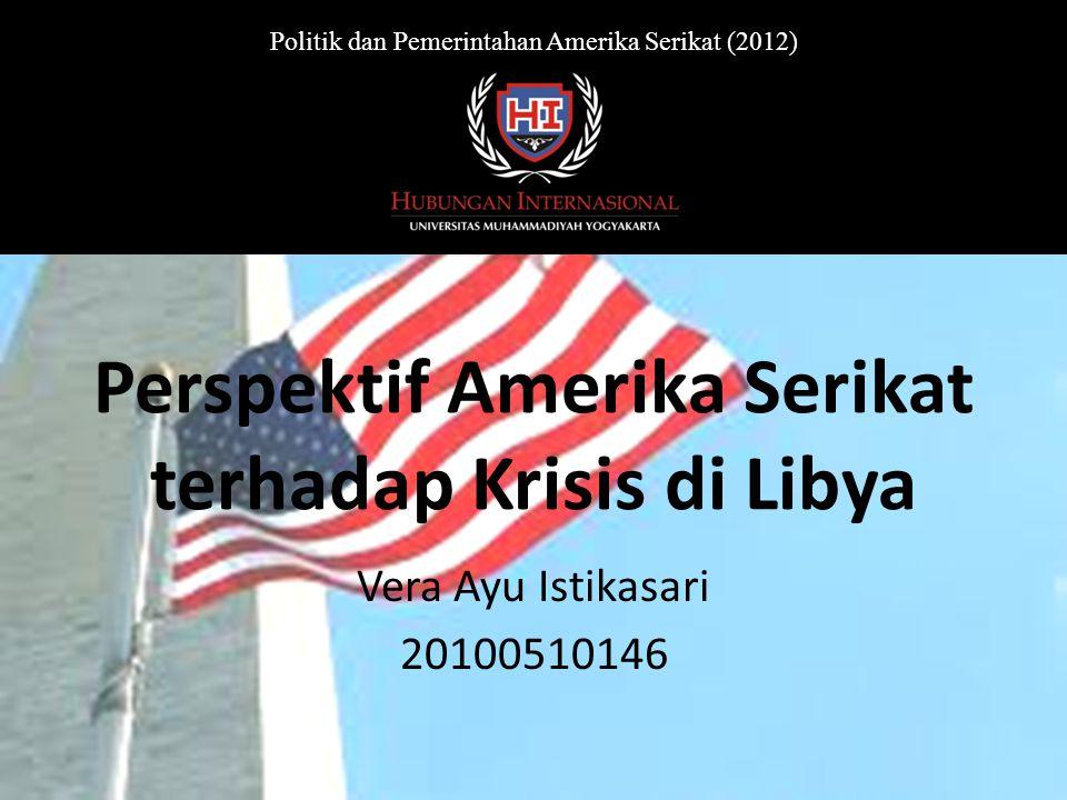 Perspektif Amerika Serikat terhadap Krisis di Libya Vera Ayu Istikasari 20100510146 Politik dan Pemerintahan Amerika Serikat (2012)