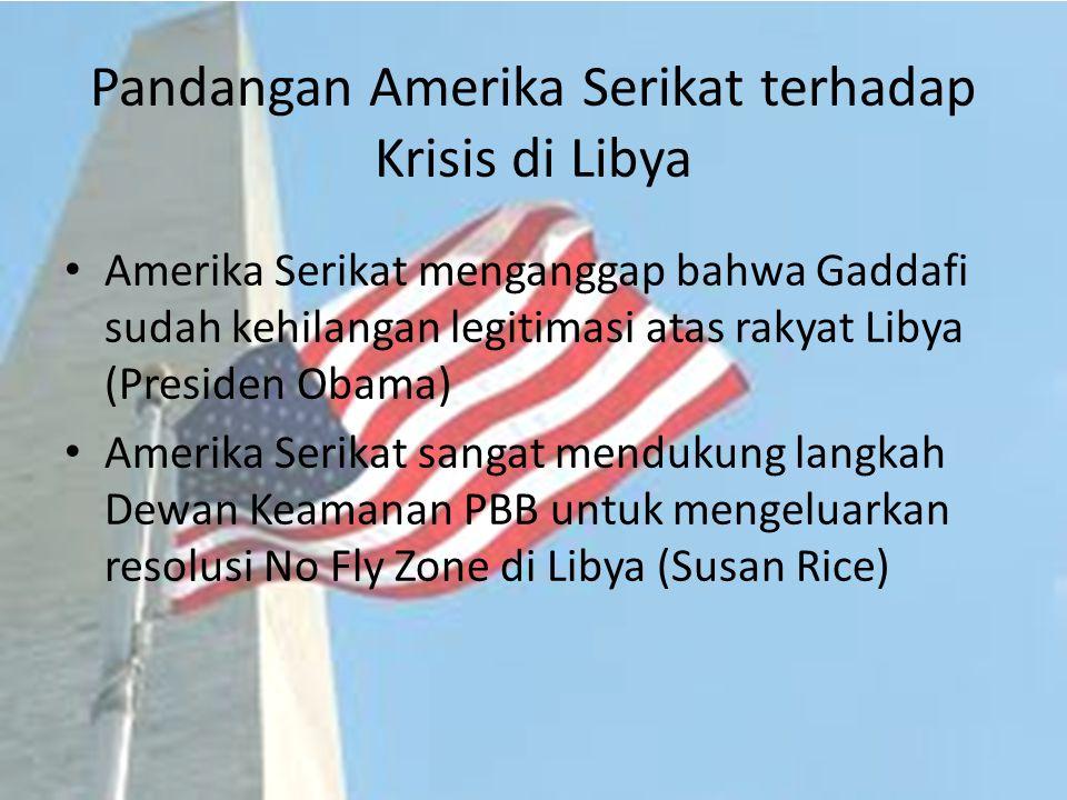 Pandangan Amerika Serikat terhadap Krisis di Libya Amerika Serikat menganggap bahwa Gaddafi sudah kehilangan legitimasi atas rakyat Libya (Presiden Ob