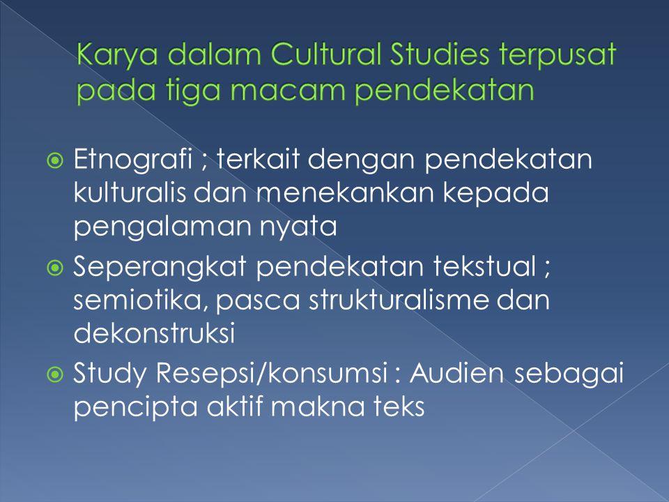  Etnografi ; terkait dengan pendekatan kulturalis dan menekankan kepada pengalaman nyata  Seperangkat pendekatan tekstual ; semiotika, pasca struktu