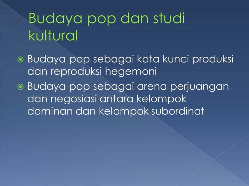  Budaya pop sebagai kata kunci produksi dan reproduksi hegemoni  Budaya pop sebagai arena perjuangan dan negosiasi antara kelompok dominan dan kelom