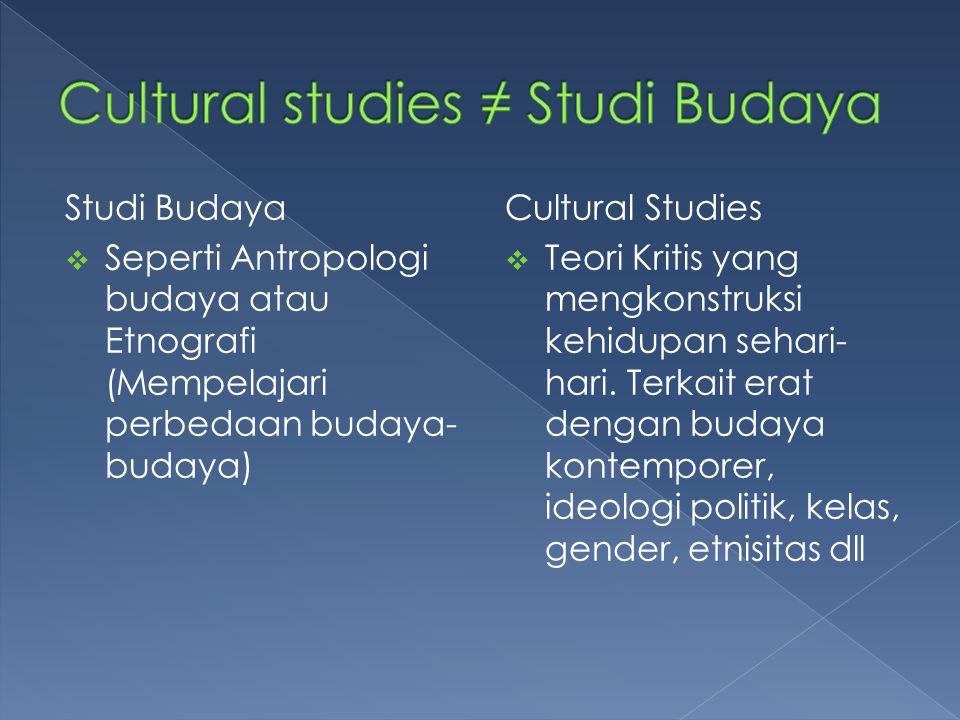 Studi Budaya  Seperti Antropologi budaya atau Etnografi (Mempelajari perbedaan budaya- budaya) Cultural Studies  Teori Kritis yang mengkonstruksi ke