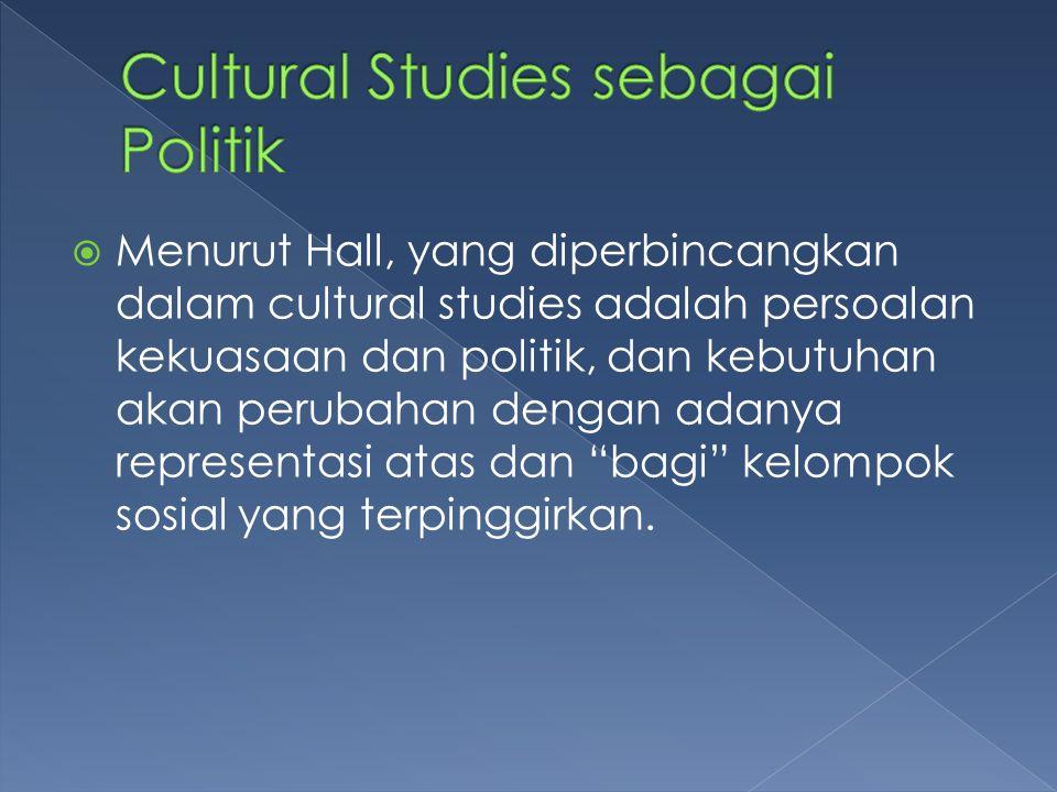  Menurut Hall, yang diperbincangkan dalam cultural studies adalah persoalan kekuasaan dan politik, dan kebutuhan akan perubahan dengan adanya represe