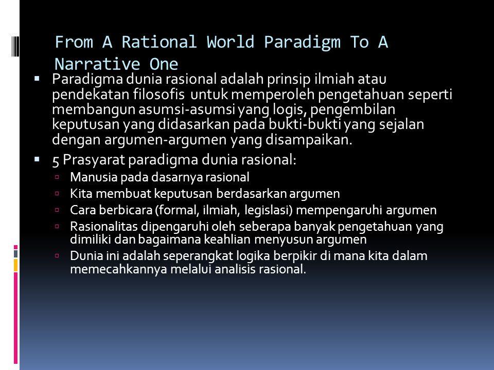 From A Rational World Paradigm To A Narrative One  Paradigma dunia rasional adalah prinsip ilmiah atau pendekatan filosofis untuk memperoleh pengetahuan seperti membangun asumsi-asumsi yang logis, pengembilan keputusan yang didasarkan pada bukti-bukti yang sejalan dengan argumen-argumen yang disampaikan.