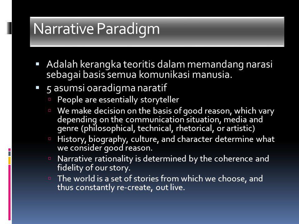 Narrative Paradigm  Adalah kerangka teoritis dalam memandang narasi sebagai basis semua komunikasi manusia.  5 asumsi oaradigma naratif  People are