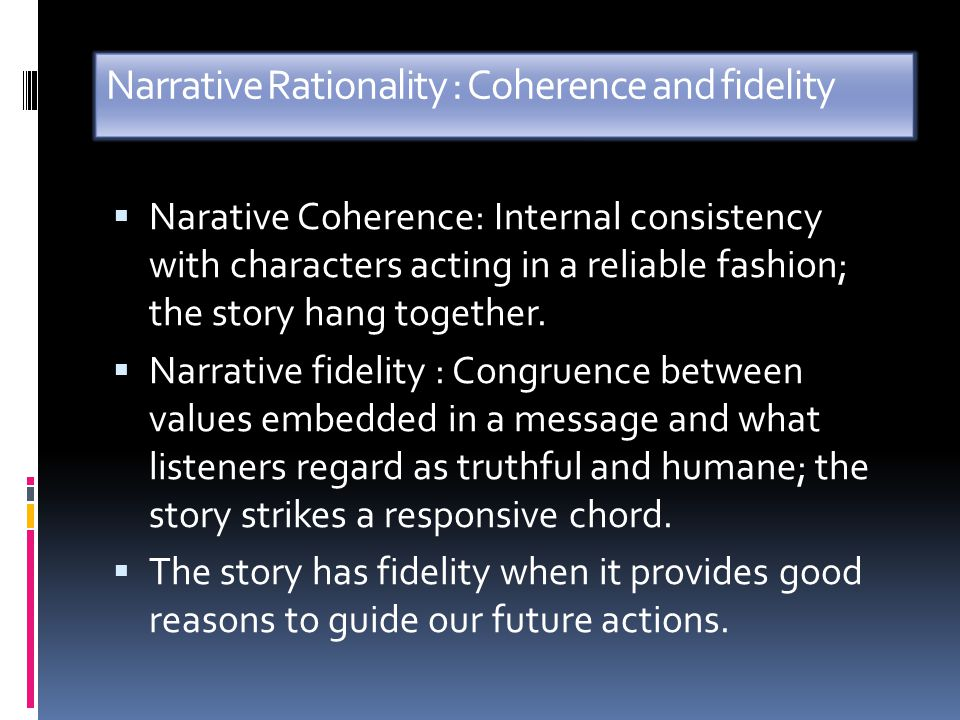 Narrative Rationality : Coherence and fidelity  Narative Coherence: Internal consistency with characters acting in a reliable fashion; the story hang together.