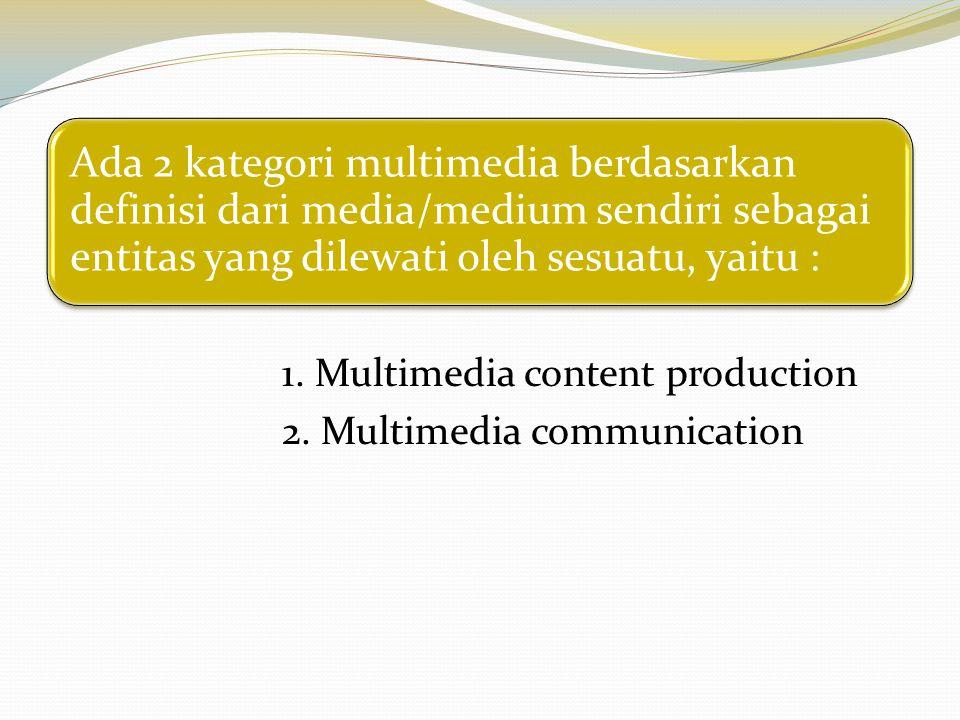 Ada 2 kategori multimedia berdasarkan definisi dari media/medium sendiri sebagai entitas yang dilewati oleh sesuatu, yaitu : 1. Multimedia content pro