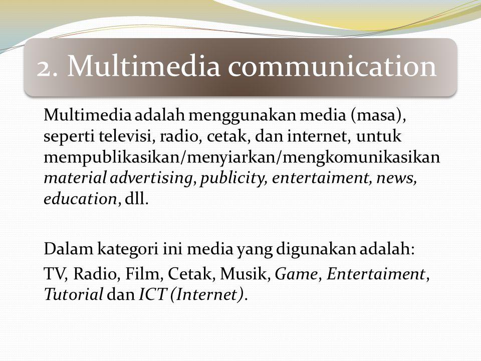 2. Multimedia communication Multimedia adalah menggunakan media (masa), seperti televisi, radio, cetak, dan internet, untuk mempublikasikan/menyiarkan