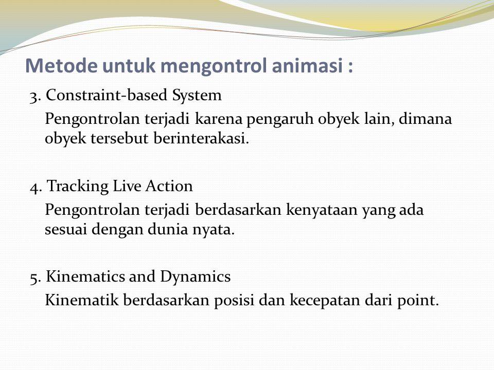 Metode untuk mengontrol animasi : 3. Constraint-based System Pengontrolan terjadi karena pengaruh obyek lain, dimana obyek tersebut berinterakasi. 4.