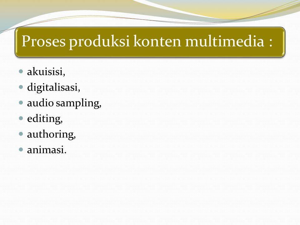 Proses produksi konten multimedia : akuisisi, digitalisasi, audio sampling, editing, authoring, animasi.