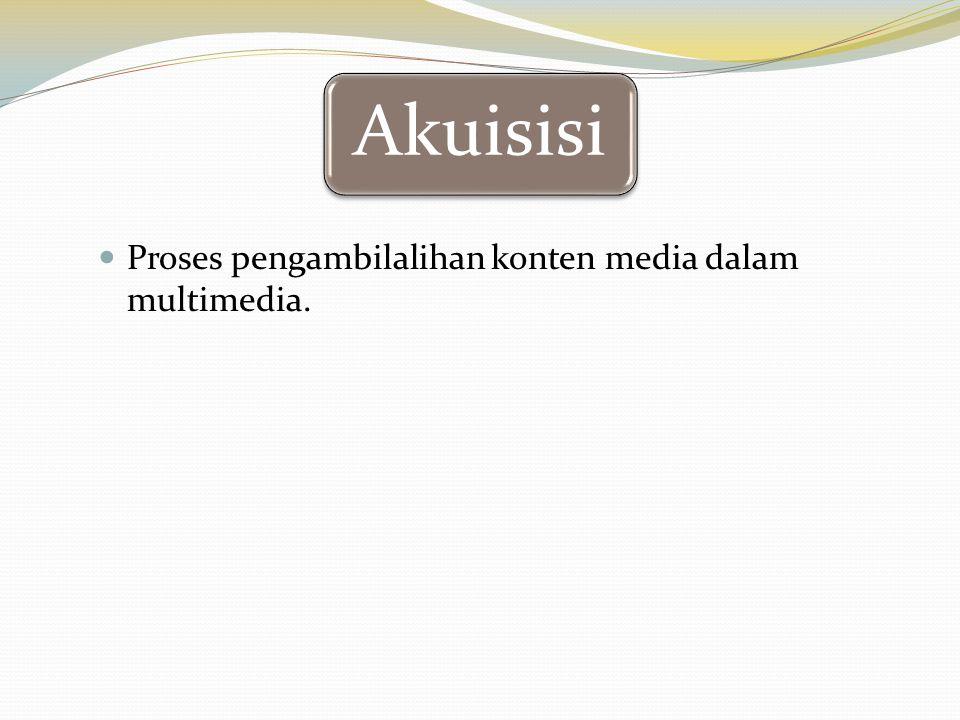 Akuisisi Proses pengambilalihan konten media dalam multimedia.