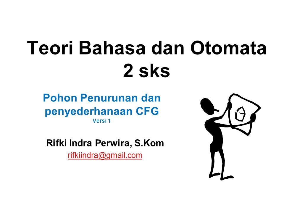 Teori Bahasa dan Otomata 2 sks Rifki Indra Perwira, S.Kom rifkiindra@gmail.com Pohon Penurunan dan penyederhanaan CFG Versi 1