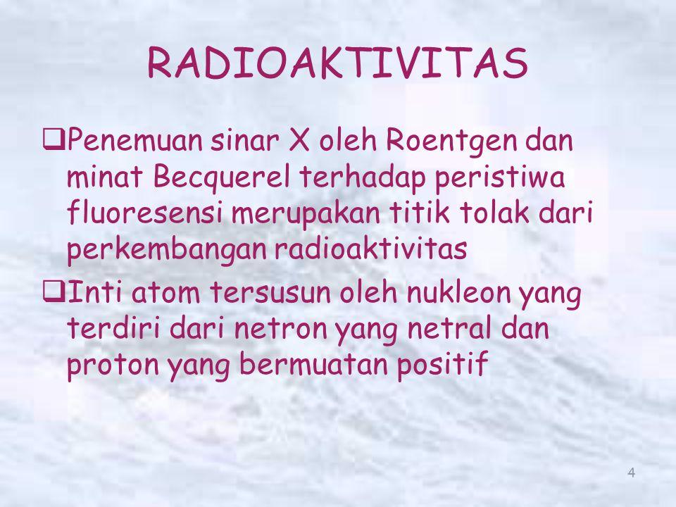 15 Deret Radioaktif   Unsur radioaktif bisa berubah menjadi unsur radioaktif baru dan seterusnya sampai dihasilkan unsur yang stabil, dan membentuk suatu deret radioaktif.