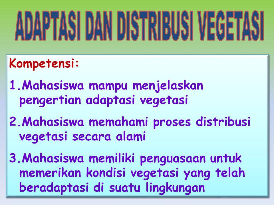 Kompetensi: 1.Mahasiswa mampu menjelaskan pengertian adaptasi vegetasi 2.Mahasiswa memahami proses distribusi vegetasi secara alami 3.Mahasiswa memiliki penguasaan untuk memerikan kondisi vegetasi yang telah beradaptasi di suatu lingkungan Kompetensi: 1.Mahasiswa mampu menjelaskan pengertian adaptasi vegetasi 2.Mahasiswa memahami proses distribusi vegetasi secara alami 3.Mahasiswa memiliki penguasaan untuk memerikan kondisi vegetasi yang telah beradaptasi di suatu lingkungan