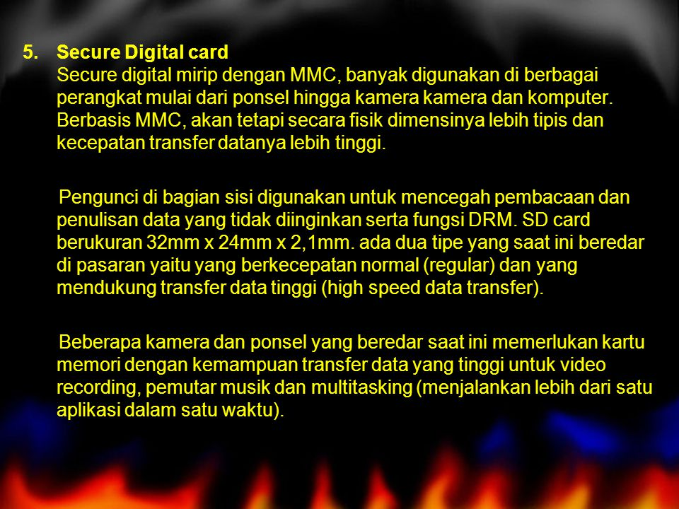 5.Secure Digital card Secure digital mirip dengan MMC, banyak digunakan di berbagai perangkat mulai dari ponsel hingga kamera kamera dan komputer.