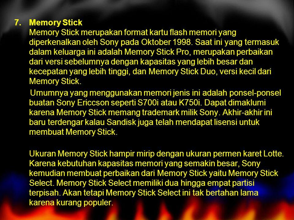 7.Memory Stick Memory Stick merupakan format kartu flash memori yang diperkenalkan oleh Sony pada Oktober 1998. Saat ini yang termasuk dalam keluarga
